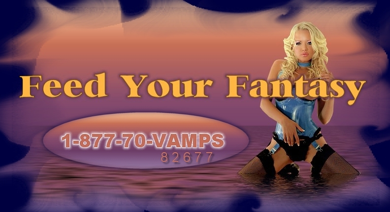 Feed Your Fantasy 1-877-70-VAMPS(1-877-708-2677) Call Anytime 24/7 Toll Free!